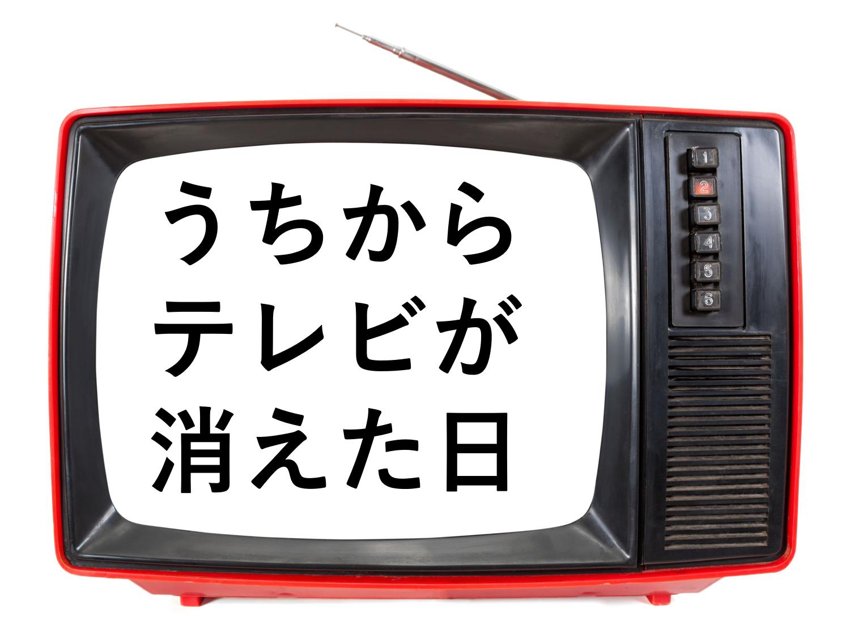 うちからテレビが消えた日