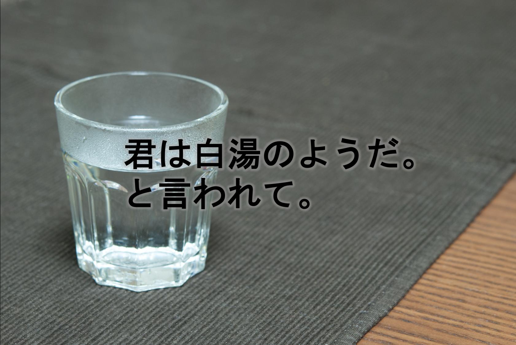 君は白湯のようだ。と言われて。